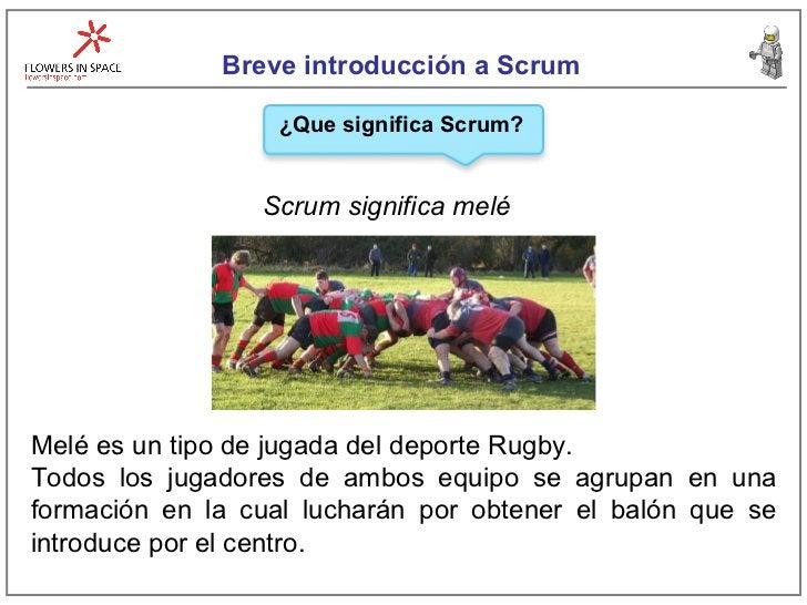 Breve introducción a Scrum Scrum significa melé ¿Que significa Scrum? Melé es un tipo de jugada del deporte Rugby.  Todos ...