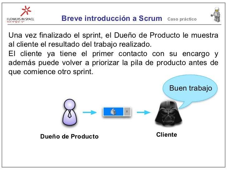 Breve introducción a Scrum Caso práctico Una vez finalizado el sprint, el Dueño de Producto le muestra al cliente el resul...
