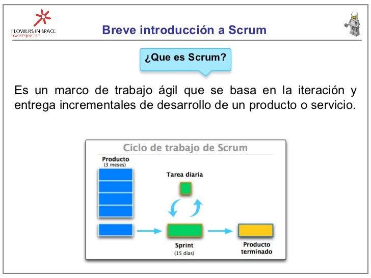 Breve introducción a Scrum ¿Que es Scrum? Es un marco de trabajo ágil que se basa en la iteración y entrega incrementales ...