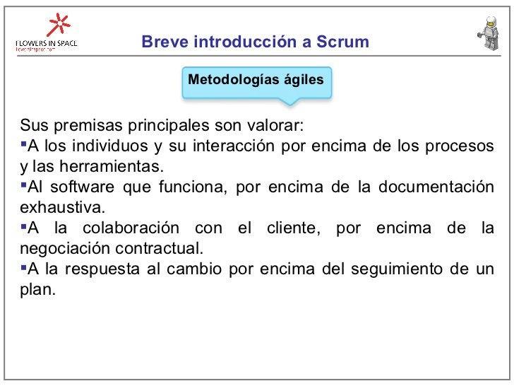 Breve introducción a Scrum Metodologías ágiles <ul><li>Sus premisas principales son valorar: </li></ul><ul><li>A los indiv...