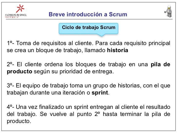 Breve introducción a Scrum Ciclo de trabajo Scrum 1º- Toma de requisitos al cliente. Para cada requisito principal se crea...