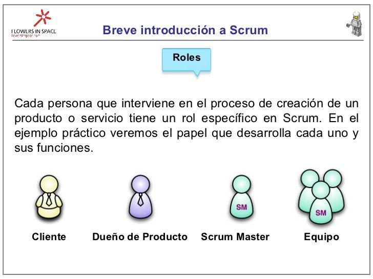 Breve introducción a Scrum Roles Cliente Dueño de Producto Equipo Scrum Master Cada persona que interviene en el proceso d...