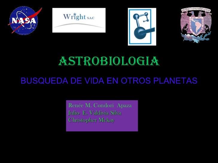 ASTROBIOLOGIA Renée M. Condori Apaza Julio E. Valdivia Silva Christopher Mckay