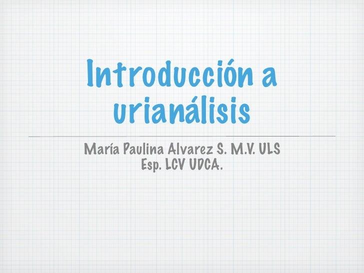 Introducción a   urianálisis María Paulina Alvarez S. M.V. ULS          Esp. LCV UDCA.