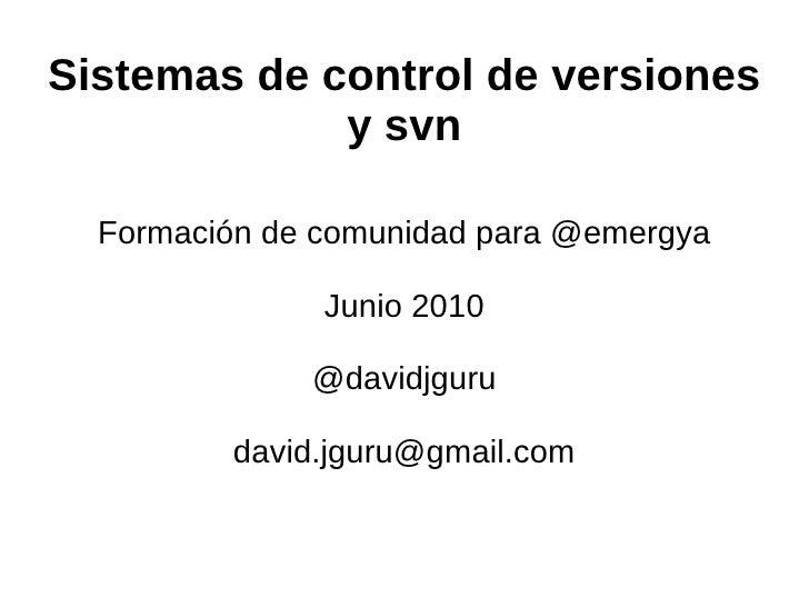 Sistemas de control de versiones y svn Formación de comunidad para @emergya Junio 2010 @davidjguru [email_address]