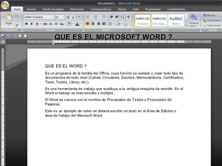 QUE ES EL MICROSOFT WORD ?   QUE ES EL WORD ? Es un programa de la familia del Office, cuya función es realizar o crear to...