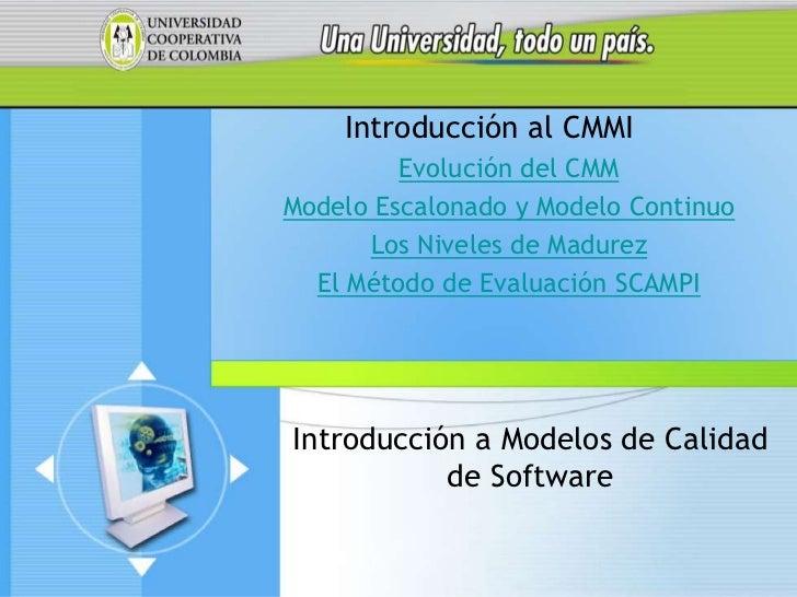 Introducción al CMMI         Evolución del CMMModelo Escalonado y Modelo Continuo      Los Niveles de Madurez  El Método d...