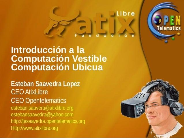 Introducción a laComputación VestibleComputación UbicuaEsteban Saavedra LopezCEO AtixLibreCEO Opentelematicsesteban.saaver...