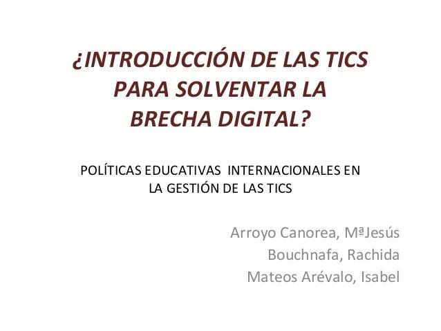 ¿INTRODUCCIÓN DE LAS TICS    PARA SOLVENTAR LA     BRECHA DIGITAL?POLÍTICAS EDUCATIVAS INTERNACIONALES EN           LA GES...