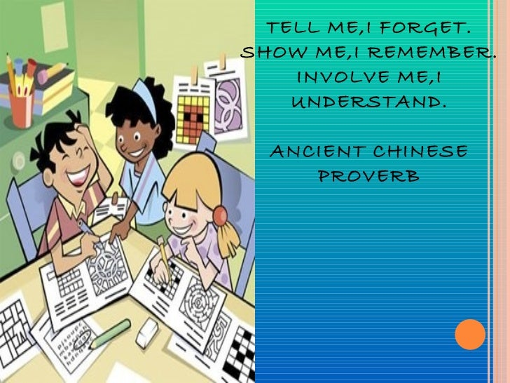 TELL ME,I FORGET. SHOW ME,I REMEMBER. INVOLVE ME,I UNDERSTAND. ANCIENT CHINESE PROVERB