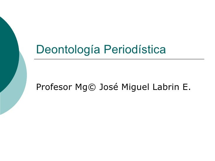 Deontología Periodística Profesor Mg© José Miguel Labrin E.