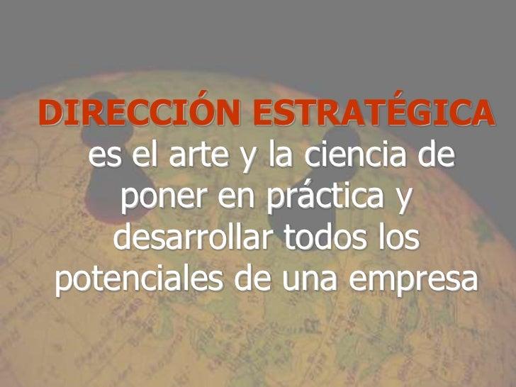 DIRECCIÓN ESTRATÉGICA   es el arte y la ciencia de     poner en práctica y     desarrollar todos los potenciales de una em...