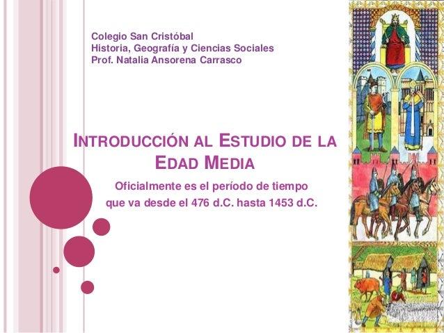 INTRODUCCIÓN AL ESTUDIO DE LA EDAD MEDIA Oficialmente es el período de tiempo que va desde el 476 d.C. hasta 1453 d.C. Col...