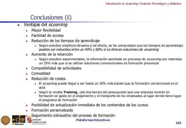 Plataformas Educativas Introducción al eLearning. Contexto Tecnológico y Didáctico 103 Conclusiones (ii)  Ventajas del eL...