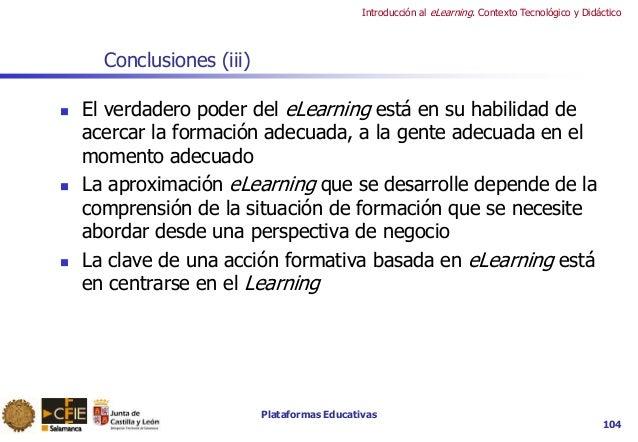 Plataformas Educativas Introducción al eLearning. Contexto Tecnológico y Didáctico 104 Conclusiones (iii)  El verdadero p...