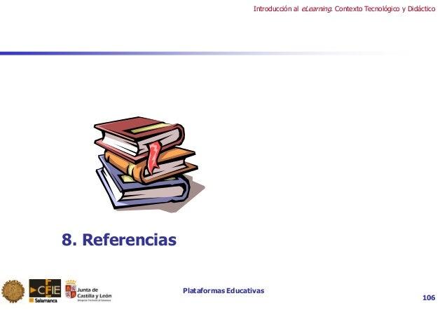 Plataformas Educativas Introducción al eLearning. Contexto Tecnológico y Didáctico 106 8. Referencias