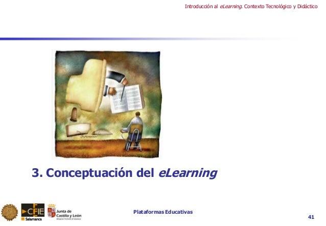 Plataformas Educativas Introducción al eLearning. Contexto Tecnológico y Didáctico 41 3. Conceptuación del eLearning