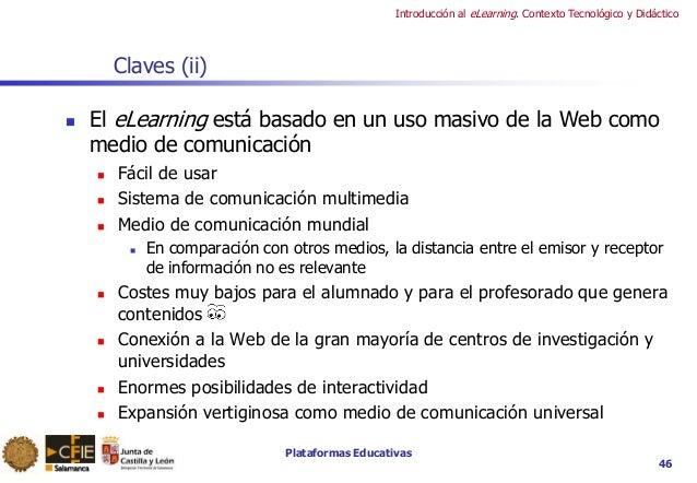 Plataformas Educativas Introducción al eLearning. Contexto Tecnológico y Didáctico 46 Claves (ii)  El eLearning está basa...