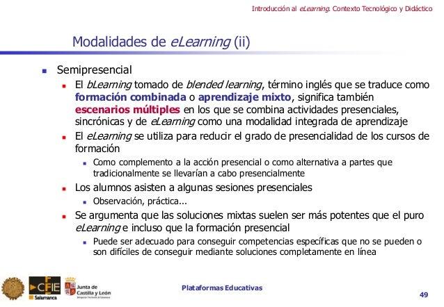 Plataformas Educativas Introducción al eLearning. Contexto Tecnológico y Didáctico 49 Modalidades de eLearning (ii)  Semi...