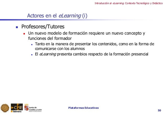 Plataformas Educativas Introducción al eLearning. Contexto Tecnológico y Didáctico 50 Actores en el eLearning (i)  Profes...