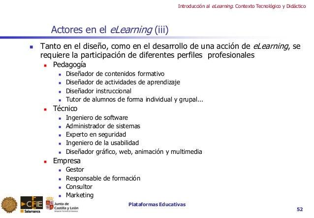 Plataformas Educativas Introducción al eLearning. Contexto Tecnológico y Didáctico 52 Actores en el eLearning (iii)  Tant...