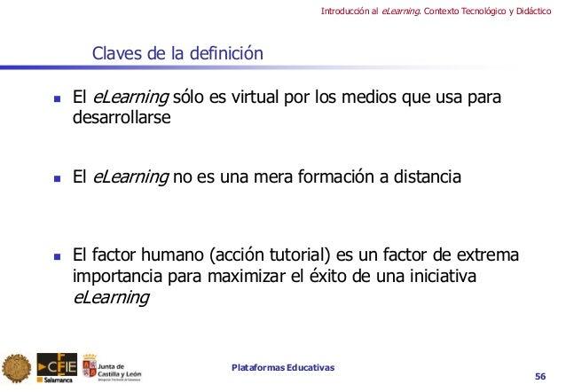 Plataformas Educativas Introducción al eLearning. Contexto Tecnológico y Didáctico 56 Claves de la definición  El eLearni...