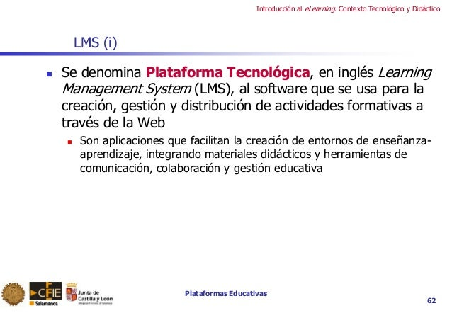 Plataformas Educativas Introducción al eLearning. Contexto Tecnológico y Didáctico 62 LMS (i)  Se denomina Plataforma Tec...