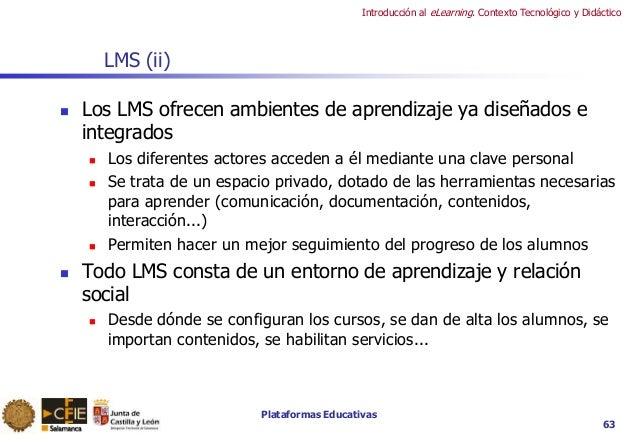 Plataformas Educativas Introducción al eLearning. Contexto Tecnológico y Didáctico 63 LMS (ii)  Los LMS ofrecen ambientes...