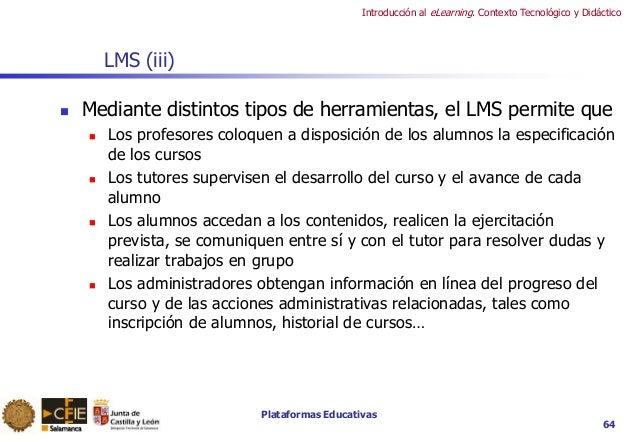 Plataformas Educativas Introducción al eLearning. Contexto Tecnológico y Didáctico 64 LMS (iii)  Mediante distintos tipos...