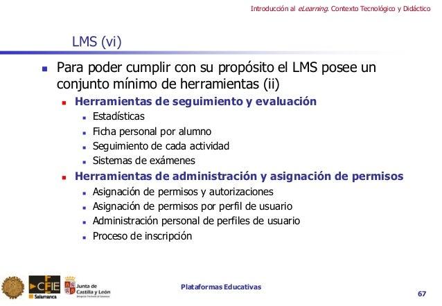 Plataformas Educativas Introducción al eLearning. Contexto Tecnológico y Didáctico 67 LMS (vi)  Para poder cumplir con su...