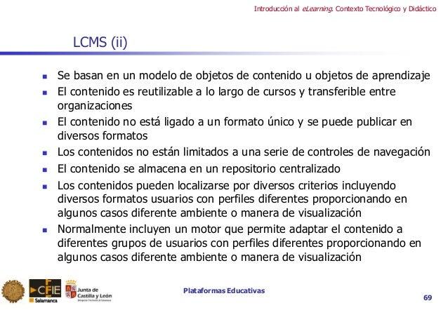 Plataformas Educativas Introducción al eLearning. Contexto Tecnológico y Didáctico 69 LCMS (ii)  Se basan en un modelo de...