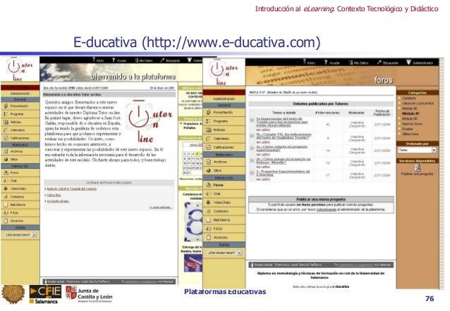 Plataformas Educativas Introducción al eLearning. Contexto Tecnológico y Didáctico 76 E-ducativa (http://www.e-ducativa.co...