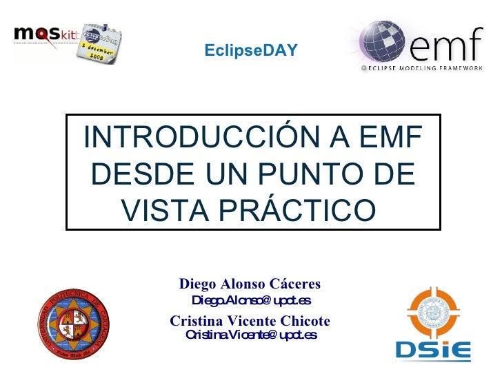 EclipseDAY INTRODUCCIÓN A EMF DESDE UN PUNTO DE VISTA PRÁCTICO  Diego Alonso Cáceres [email_address] Cristina Vicente Chic...