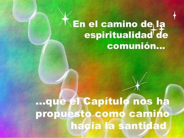 En el camino de la espiritualidad de comunión... ...que el Capítulo nos ha propuesto como camino hacia la santidad