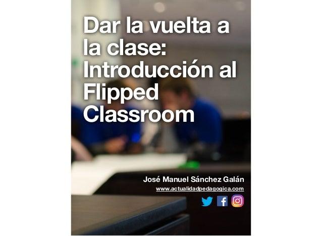 Dar la vuelta a la clase: Introducción al Flipped Classroom José Manuel Sánchez Galán www.actualidadpedagogica.com