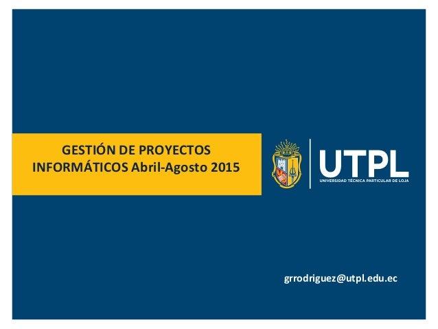 GESTIÓN  DE  PROYECTOS   INFORMÁTICOS  Abril-‐Agosto  2015   grrodriguez@utpl.edu.ec