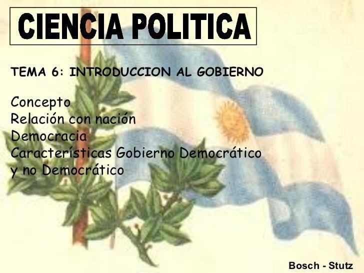TEMA 6: INTRODUCCION AL GOBIERNOConceptoRelación con naciónDemocraciaCaracterísticas Gobierno Democráticoy no Democrático ...