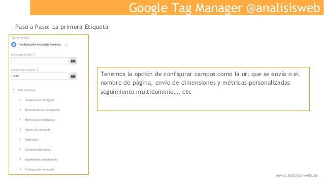 Google Tag Manager @analisisweb Paso a Paso: La primera Etiqueta Tenemos la opción de configurar campos como la url que se...