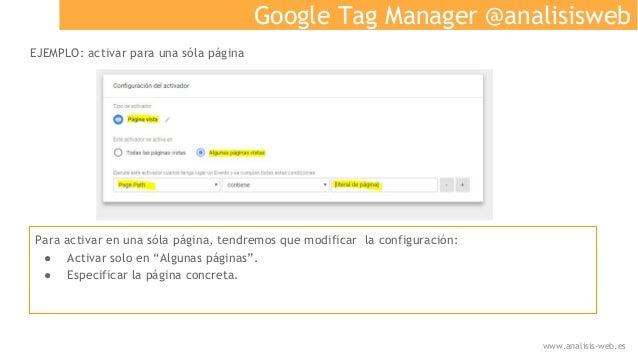 Google Tag Manager @analisisweb EJEMPLO: activar para una sóla página Para activar en una sóla página, tendremos que modif...
