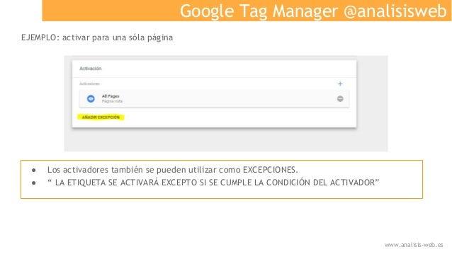 Google Tag Manager @analisisweb EJEMPLO: activar para una sóla página ● Los activadores también se pueden utilizar como EX...