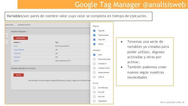 Google Tag Manager @analisisweb Variables:son pares de nombre-valor cuyo valor se completa en tiempo de ejecución. ● Tenem...