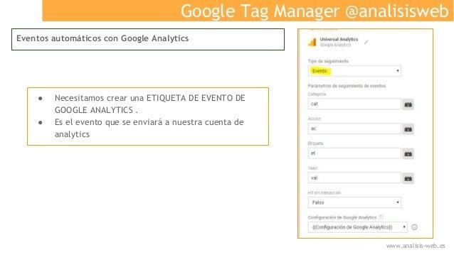 Google Tag Manager @analisisweb Eventos automáticos con Google Analytics ● Necesitamos crear una ETIQUETA DE EVENTO DE GOO...