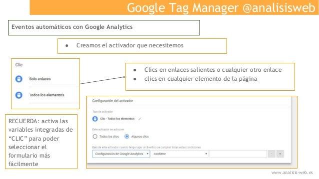 Google Tag Manager @analisisweb Eventos automáticos con Google Analytics ● Creamos el activador que necesitemos ● Clics en...