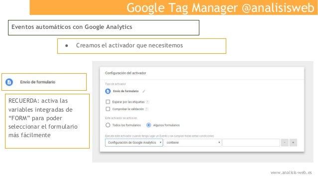 Google Tag Manager @analisisweb Eventos automáticos con Google Analytics ● Creamos el activador que necesitemos RECUERDA: ...