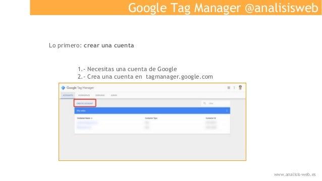 Google Tag Manager @analisisweb Lo primero: crear una cuenta 1.- Necesitas una cuenta de Google 2.- Crea una cuenta en tag...