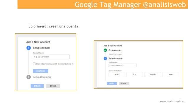 Google Tag Manager @analisisweb Lo primero: crear una cuenta www.analisis-web.es
