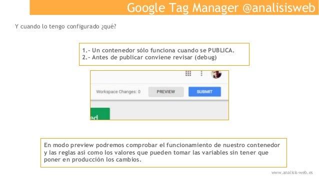 Google Tag Manager @analisisweb Y cuando lo tengo configurado ¿qué? 1.- Un contenedor sólo funciona cuando se PUBLICA. 2.-...