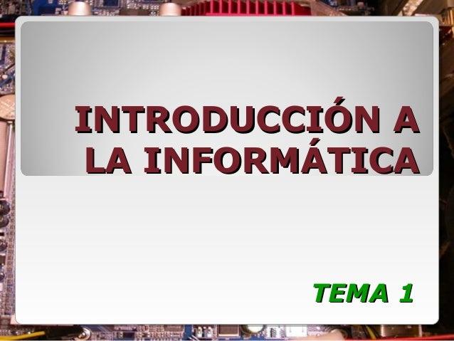INTRODUCCIÓN AINTRODUCCIÓN A LA INFORMÁTICALA INFORMÁTICA TEMA 1TEMA 1