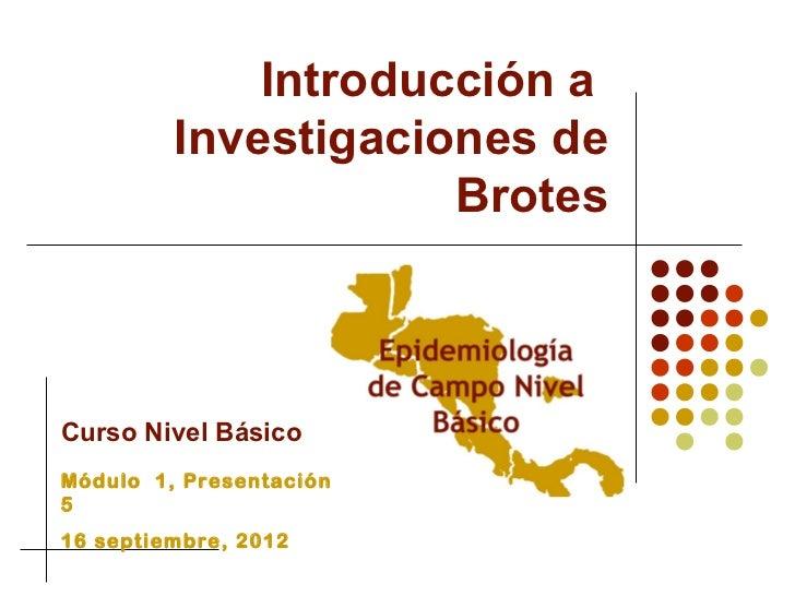 Introducción a         Investigaciones de                     BrotesCurso Nivel BásicoMódulo 1, Presentación516 septiembre...