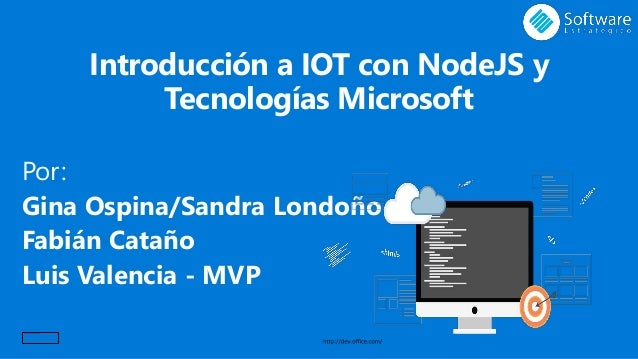 Introducción a IOT con NodeJS y Tecnologías Microsoft Por: Gina Ospina/Sandra Londoño Fabián Cataño Luis Valencia - MVP